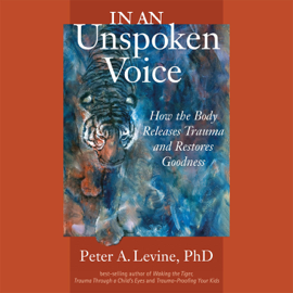 In an Unspoken Voice: How the Body Releases Trauma and Restores Goodness (Unabridged) audiobook