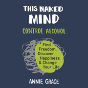 Download This Naked Mind: Control Alcohol, Find Freedom, Discover Happiness, and Change Your Life (Unabridged) Audio Book