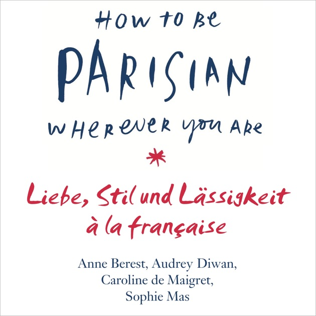 How To Be Parisian Wherever You Are Liebe Stil Und Lassigkeit A La