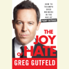 Greg Gutfeld - The Joy of Hate: How to Triumph over Whiners in the Age of Phony Outrage (Unabridged)  artwork