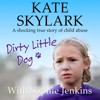 Kate Skylark & Sophie Jenkins - Dirty Little Dog: A Horrifying True Story of Child Abuse, and the Little Girl Who Couldn't Tell a Soul (Skylark Child Abuse True Stories, Volume 1) (Unabridged) artwork