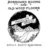 Emily Scott Robinson - Borrowed Rooms and Old Wood Floors