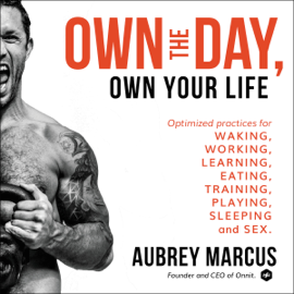 Own the Day, Own Your Life: Optimized Practices for Waking, Working, Learning, Eating, Training, Playing, Sleeping, and Sex (Unabridged) - Aubrey Marcus mp3 download