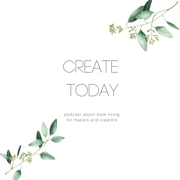 Create today - slow life podcast for makers and creators