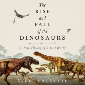 The Rise and Fall of the Dinosaurs: A New History of a Lost World (Unabridged) audiobook