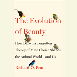 The Evolution of Beauty: How Darwin's Forgotten Theory of Mate Choice Shapes the Animal World - and Us (Unabridged) audiobook
