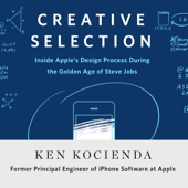 Creative Selection: Inside Apple's Design Process During the Golden Age of Steve Jobs (Unabridged)