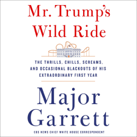 Mr. Trump's Wild Ride: The Thrills, Chills, Screams, and Occasional Blackouts of an Extraordinary Presidency (Unabridged) audiobook