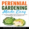 Perennial Gardening Made Easy: 37 Amazing Perennial Plants to Plant and Harvest All Year Round (Unabridged)