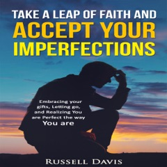 Take a Leap of Faith and Accept Your Imperfections: Embracing Your Gifts, Letting Go, and Realizing You Are Perfect the Way You Are (Unabridged)