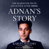 Adnan's Story: The Search for Truth and Justice After Serial (Unabridged) - Rabia Chaudry