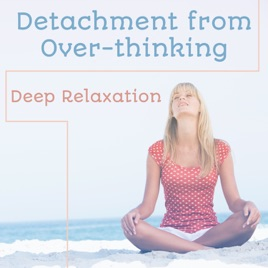 ‎Detachment from Over-thinking: Deep Relaxation, Let Go of Negative  Thoughts, Yoga Music, Meditation Music, Stress Relief, Anxiety Free, Reiki