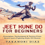 Jeet Kune Do for Beginners: Principles, Techniques & Tactics from Bruce Lee's Fighting Style of Choice (Unabridged)