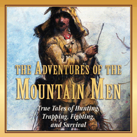 The Adventures of the Mountain Men: True Tales of Hunting, Trapping, Fighting, and Survival (Unabridged) audiobook