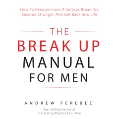 The Break Up Manual for Men: How to Recover from a Serious Break Up, Become Stronger and Get Back into Life (Unabridged)