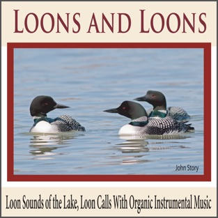Loons and Loons: Loon Sounds of the Lake, Loon Calls With Organic Instrumental Music – John Story