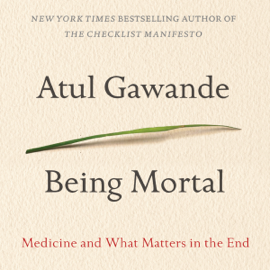 Being Mortal: Medicine and What Matters in the End (Unabridged) audiobook