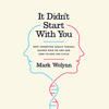 It Didn't Start with You: How Inherited Family Trauma Shapes Who We Are and How to End the Cycle (Unabridged) - Mark Wolynn