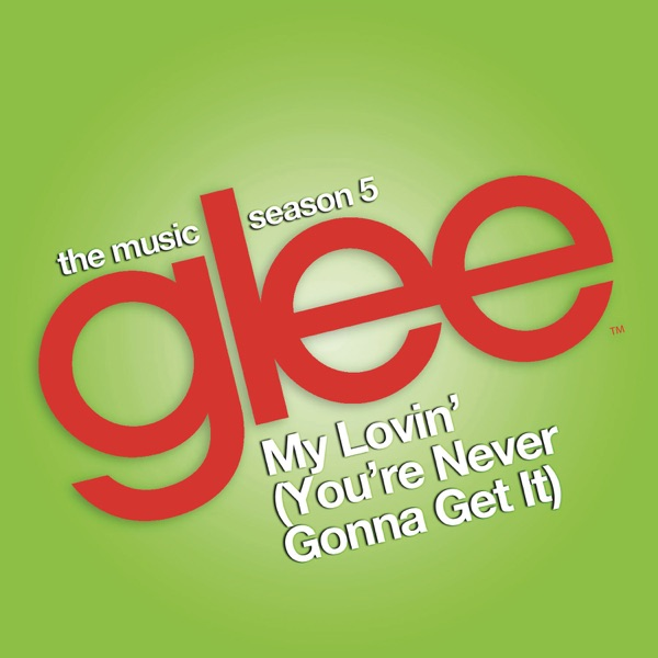 My Lovin' (You're Never Gonna Get It) [Glee Cast Version] - Single