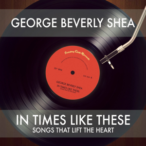 George Beverly Shea - In Times Like These: Songs That Lift the Heart
