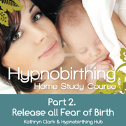 Hypnobirthing Home Study Course, Pt.2 Release All Fear of Birth - Kathryn Clark & Hypnobirthing Hub - Kathryn Clark & Hypnobirthing Hub