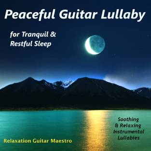 Peaceful Guitar Lullaby for Tranquil & Restful Sleep: Soothing & Relaxing Instrumental Lullabies – Relaxation Guitar Maestro