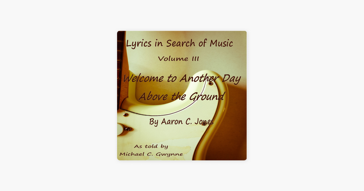 Lyrics in Search of Music: Welcome to Another Day Above the Ground, Volume  3 (Unabridged)