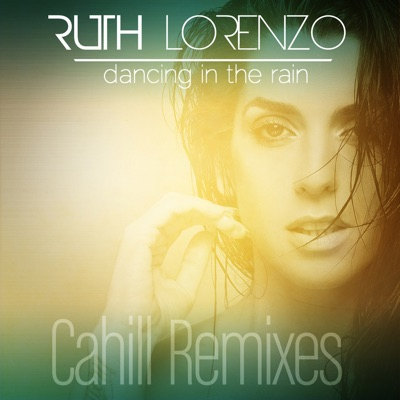 Dancing in the Rain (Cahill Remixes) - EP - Ruth Lorenzo