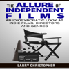 Larry Christopher - The Allure of Independent Films: An Idiosyncratic Look at Indie Films, Directors and Genres (Unabridged)  artwork