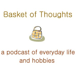 Basket of Thoughts - a personal podcast of everyday life and hobbies