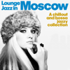 Lounge Jazz in Moscow (A Chillout and Bossa Jazzy Collection) - Various Artists