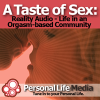 Taste of Sex - Reality Audio: A Reality Audio Show on Life in an Orgasm-Based Community podcast