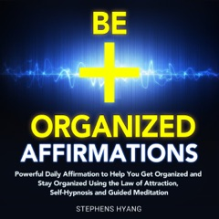 Be Organized Affirmations: Powerful Daily Affirmations to Help You Get Organized and Stay Organized Using the Law of Attraction, Self-Hypnosis and Guided Meditation