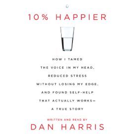 10% Happier: How I Tamed the Voice in My Head, Reduced Stress Without Losing My Edge, and Found a Self-Help That Actually Works  (Unabridged) audiobook