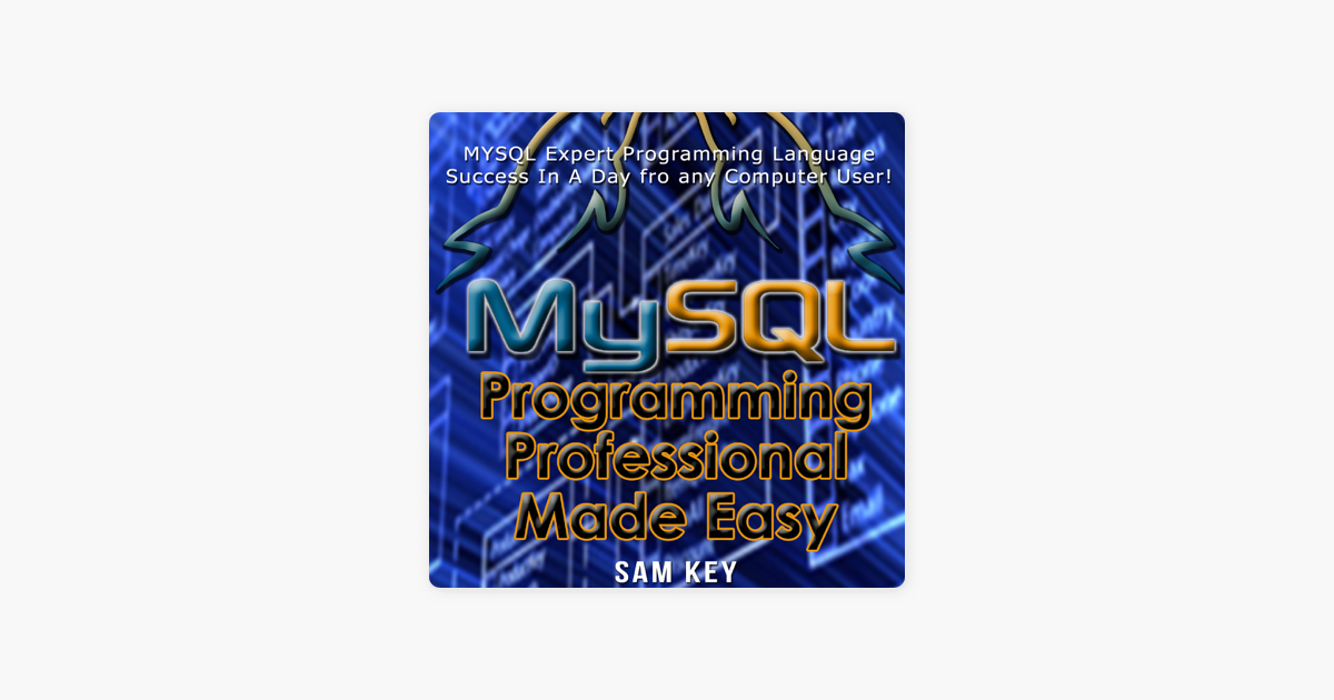 MYSQL Programming Professional Made Easy, 2nd Edition: Expert MYSQL  Programming Language Success in a Day for Any Computer User! (Unabridged)