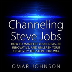 Channeling Steve Jobs: How to Manifest Your Ideas, Be Innovative, and Unleash Your Creativity the Steve Jobs Way (Unabridged)