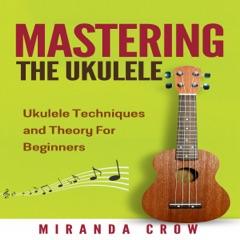 Mastering the Ukulele: Ukulele Techniques and Theory for Beginners - Second Edition: Ukulele Theory, Ukulele Songbook, Book 1 (Unabridged)