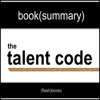 The Talent Code: Greatness Isn't Born. It's Grown. Here's How. by Daniel Coyle - Book Summary (Unabridged) - Book Summaries by FlashBooks