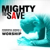 Mighty to Save: Powerful Songs of Transforming Worship