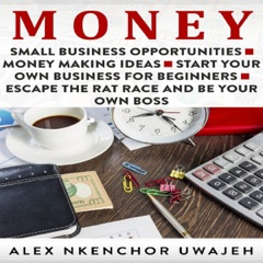 Money: Small Business Opportunities - Money Making Ideas - Start Your Own Business for Beginners - Escape the Rat Race and Be Your Own Boss (Unabridged)
