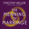 The Meaning of Marriage: Facing the Complexities of Marriage with the Wisdom of God (Unabridged) - Timothy Keller