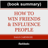 How to Win Friends and Influence People - by Dale Carnegie: Book Summary (Unabridged)