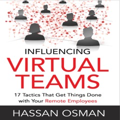 Influencing Virtual Teams: 17 Tactics That Get Things Done with Your Remote Employees (Unabridged)