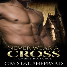 Vampire Romance: Never Wear a Cross: Paranormal Erotica Thriller New Adult Romance (Unabridged) - Crystal Sheppard mp3 listen download