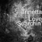 Trinetta Love - Searchin'