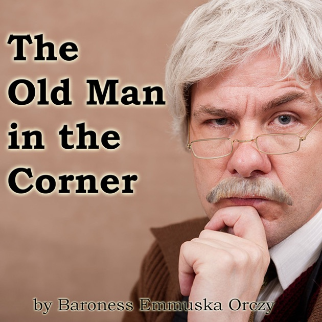 The Old Man In The Corner Unabridged By Baroness Emma Orczy On Itunes