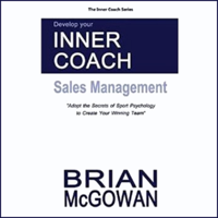 Develop Your Inner Coach: Sales Management: Adopt the Secrets of Sport Psychology to Create your Winning Team (The Inner Coach Series) (Unabridged)