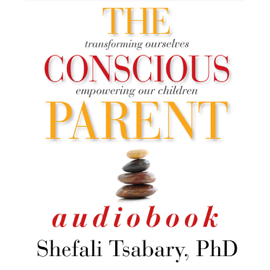 The Conscious Parent: Transforming Ourselves, Empowering Our Children (Unabridged) audiobook