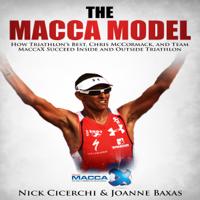 Nick Cicerchi & Joanne Baxas - The Macca Model: How Triathlon's Best, Chris McCormack, And Team MaccaX Succeed Inside and Outside Triathlon (Unabridged) artwork