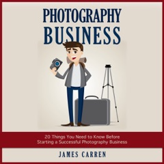 Photography Business: 20 Things You Need to Know Before Starting a Successful Photography Business (Unabridged)